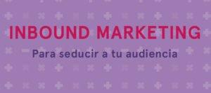 Guía de inbound marketing para seducir a tu audiencia